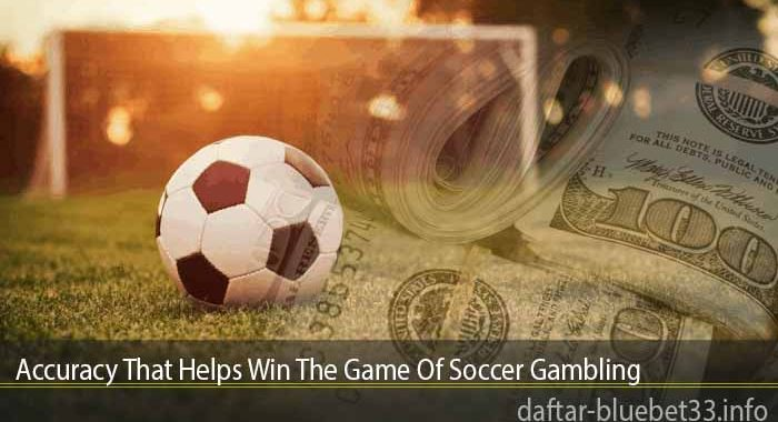 Accuracy That Helps Win The Game Of Soccer Gambling
